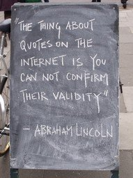"[""The thing about quotes on the internet is you can not confirm their validity"" -- Abraham Lincoln]"